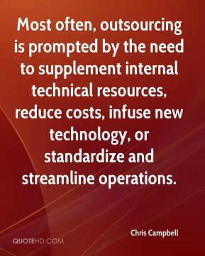 Chris Campbell - Most often, outsourcing is prompted by the need to supplement internal technical resources, reduce costs, infuse new technology, or standardize and streamline operations.