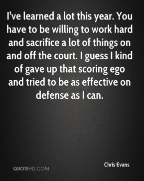 I've learned a lot this year. You have to be willing to work hard and sacrifice a lot of things on and off the court. I guess I kind of gave up that scoring ego and tried to be as effective on defense as I can.