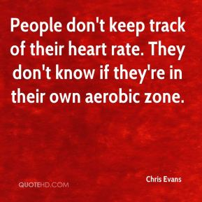People don't keep track of their heart rate. They don't know if they're in their own aerobic zone.