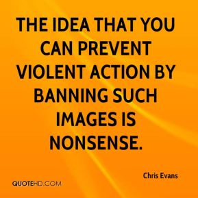 The idea that you can prevent violent action by banning such images is nonsense.