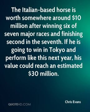Chris Evans - The Italian-based horse is worth somewhere around $10 million after winning six of seven major races and finishing second in the seventh. If he is going to win in Tokyo and perform like this next year, his value could reach an estimated $30 million.