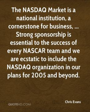 The NASDAQ Market is a national institution, a cornerstone for business, ... Strong sponsorship is essential to the success of every NASCAR team and we are ecstatic to include the NASDAQ organization in our plans for 2005 and beyond.