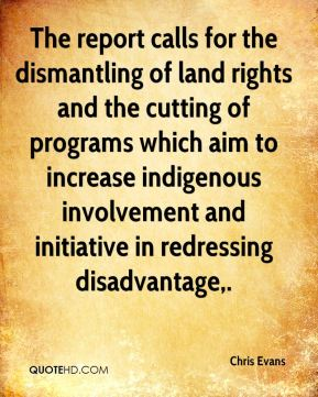 The report calls for the dismantling of land rights and the cutting of programs which aim to increase indigenous involvement and initiative in redressing disadvantage.