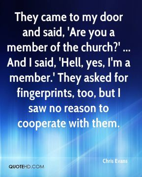 They came to my door and said, 'Are you a member of the church?' ... And I said, 'Hell, yes, I'm a member.' They asked for fingerprints, too, but I saw no reason to cooperate with them.