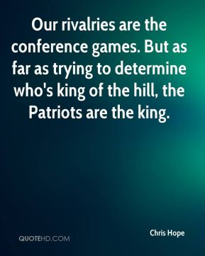 Chris Hope - Our rivalries are the conference games. But as far as trying to determine who's king of the hill, the Patriots are the king.