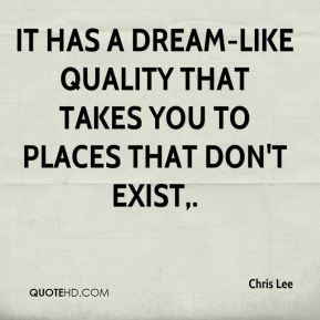 Chris Lee - It has a dream-like quality that takes you to places that don't exist.