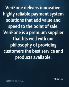 Chris Lee - VeriFone delivers innovative, highly reliable payment system solutions that add value and speed to the point of sale. VeriFone is a premium supplier that fits well with our philosophy of providing customers the best service and products available.