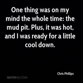 Chris Phillips - One thing was on my mind the whole time: the mud pit. Plus, it was hot, and I was ready for a little cool down.
