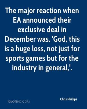 Chris Phillips - The major reaction when EA announced their exclusive deal in December was, 'God, this is a huge loss, not just for sports games but for the industry in general,'.