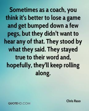 Chris Raso - Sometimes as a coach, you think it's better to lose a game and get bumped down a few pegs, but they didn't want to hear any of that. They stood by what they said. They stayed true to their word and, hopefully, they'll keep rolling along.