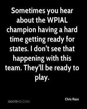 Sometimes you hear about the WPIAL champion having a hard time getting ready for states. I don't see that happening with this team. They'll be ready to play.