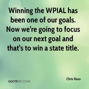 Winning the WPIAL has been one of our goals. Now we're going to focus on our next goal and that's to win a state title.