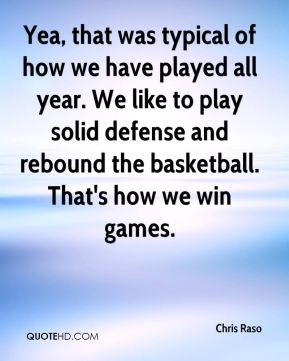 Chris Raso - Yea, that was typical of how we have played all year. We like to play solid defense and rebound the basketball. That's how we win games.