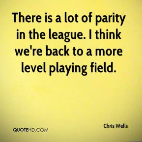 Chris Wells - There is a lot of parity in the league. I think we're back to a more level playing field.