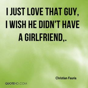 I just love that guy, I wish he didn't have a girlfriend.