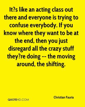 It?s like an acting class out there and everyone is trying to confuse everybody. If you know where they want to be at the end, then you just disregard all the crazy stuff they?re doing -- the moving around, the shifting.