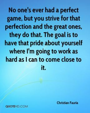 No one's ever had a perfect game, but you strive for that perfection and the great ones, they do that. The goal is to have that pride about yourself where I'm going to work as hard as I can to come close to it.