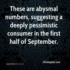 Christopher Low - These are abysmal numbers, suggesting a deeply pessimistic consumer in the first half of September.