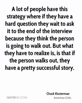 Chuck Klosterman - A lot of people have this strategy where if they have a hard question they wait to ask it to the end of the interview because they think the person is going to walk out. But what they have to realize is, is that if the person walks out, they have a pretty successful story.