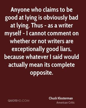 Chuck Klosterman - Anyone who claims to be good at lying is obviously bad at lying. Thus - as a writer myself - I cannot comment on whether or not writers are exceptionally good liars, because whatever I said would actually mean its complete opposite.