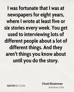 I was fortunate that I was at newspapers for eight years, where I wrote at least five or six stories every week. You get used to interviewing lots of different people about a lot of different things. And they aren't things you know about until you do the story.