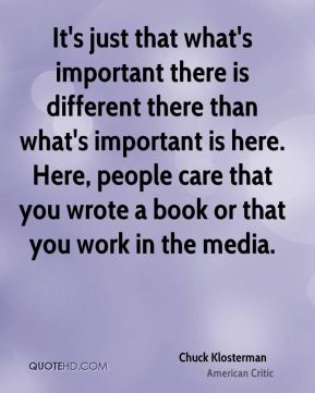 It's just that what's important there is different there than what's important is here. Here, people care that you wrote a book or that you work in the media.