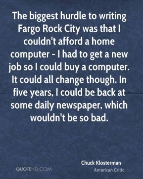Chuck Klosterman - The biggest hurdle to writing Fargo Rock City was that I couldn't afford a home computer - I had to get a new job so I could buy a computer. It could all change though. In five years, I could be back at some daily newspaper, which wouldn't be so bad.