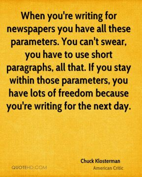 Chuck Klosterman - When you're writing for newspapers you have all these parameters. You can't swear, you have to use short paragraphs, all that. If you stay within those parameters, you have lots of freedom because you're writing for the next day.