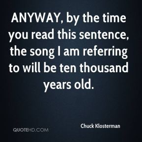 Chuck Klosterman - ANYWAY, by the time you read this sentence, the song I am referring to will be ten thousand years old.