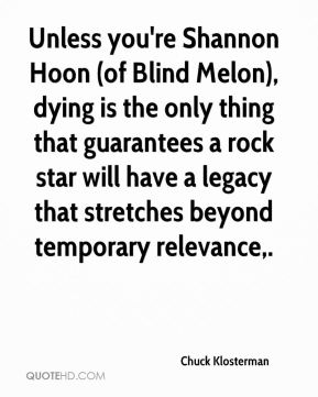 Chuck Klosterman - Unless you're Shannon Hoon (of Blind Melon), dying is the only thing that guarantees a rock star will have a legacy that stretches beyond temporary relevance.