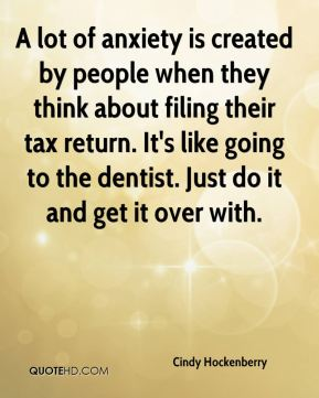 Cindy Hockenberry - A lot of anxiety is created by people when they think about filing their tax return. It's like going to the dentist. Just do it and get it over with.
