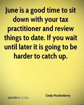 Cindy Hockenberry - June is a good time to sit down with your tax practitioner and review things to date. If you wait until later it is going to be harder to catch up.