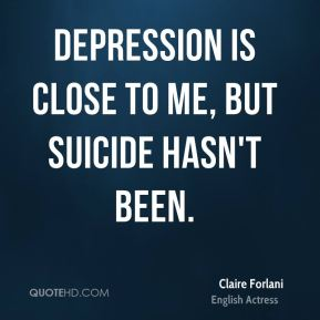 Claire Forlani - Depression is close to me, but suicide hasn't been.