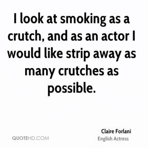 I look at smoking as a crutch, and as an actor I would like strip away as many crutches as possible.