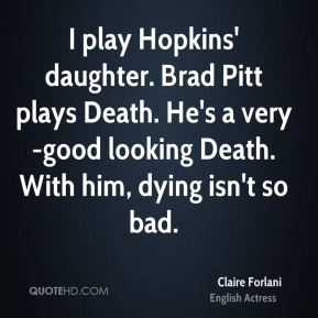 Claire Forlani - I play Hopkins' daughter. Brad Pitt plays Death. He's a very-good looking Death. With him, dying isn't so bad.