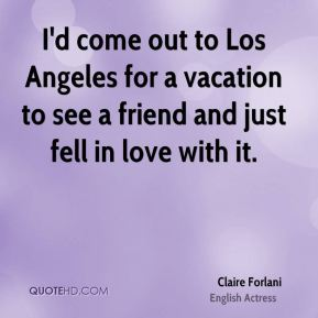 I'd come out to Los Angeles for a vacation to see a friend and just fell in love with it.