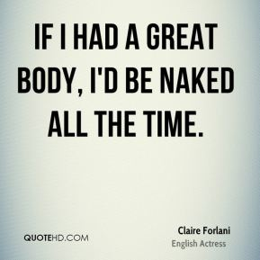 Claire Forlani - If I had a great body, I'd be naked all the time.