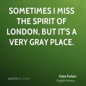 Sometimes I miss the spirit of London, but it's a very gray place.