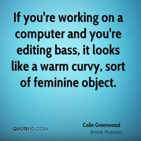 Colin Greenwood - If you're working on a computer and you're editing bass, it looks like a warm curvy, sort of feminine object.