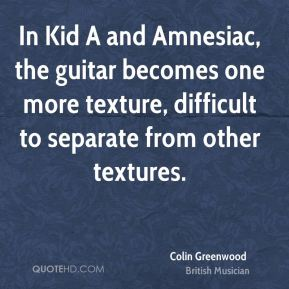 Colin Greenwood - In Kid A and Amnesiac, the guitar becomes one more texture, difficult to separate from other textures.