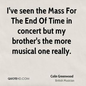 Colin Greenwood - I've seen the Mass For The End Of Time in concert but my brother's the more musical one really.
