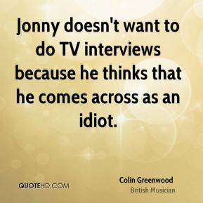 Colin Greenwood - Jonny doesn't want to do TV interviews because he thinks that he comes across as an idiot.