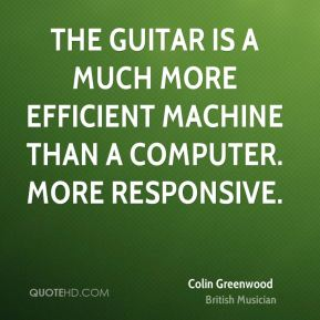 Colin Greenwood - The guitar is a much more efficient machine than a computer. More responsive.