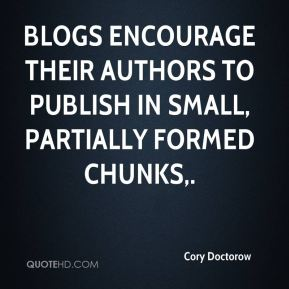Blogs encourage their authors to publish in small, partially formed chunks.