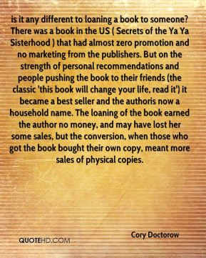 is it any different to loaning a book to someone? There was a book in the US ( Secrets of the Ya Ya Sisterhood ) that had almost zero promotion and no marketing from the publishers. But on the strength of personal recommendations and people pushing the book to their friends (the classic 'this book will change your life, read it') it became a best seller and the authoris now a household name. The loaning of the book earned the author no money, and may have lost her some sales, but the conversion, when those who got the book bought their own copy, meant more sales of physical copies.