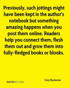 Previously, such jottings might have been kept in the author's notebook but something amazing happens when you post them online. Readers help you connect them, flesh them out and grow them into fully-fledged books or blooks.