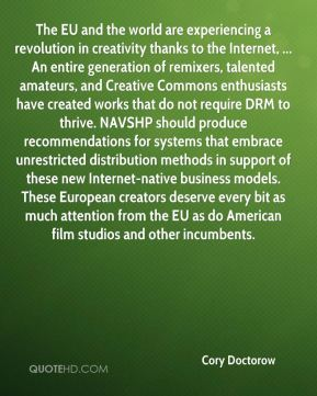 Cory Doctorow - The EU and the world are experiencing a revolution in creativity thanks to the Internet, ... An entire generation of remixers, talented amateurs, and Creative Commons enthusiasts have created works that do not require DRM to thrive. NAVSHP should produce recommendations for systems that embrace unrestricted distribution methods in support of these new Internet-native business models. These European creators deserve every bit as much attention from the EU as do American film studios and other incumbents.
