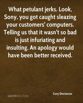 Cory Doctorow - What petulant jerks. Look, Sony, you got caught sleazing your customers' computers. Telling us that it wasn't so bad is just infuriating and insulting. An apology would have been better received.