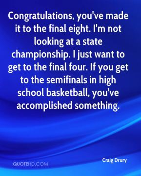 Craig Drury - Congratulations, you've made it to the final eight. I'm not looking at a state championship. I just want to get to the final four. If you get to the semifinals in high school basketball, you've accomplished something.