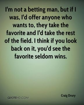 Craig Drury - I'm not a betting man, but if I was, I'd offer anyone who wants to, they take the favorite and I'd take the rest of the field. I think if you look back on it, you'd see the favorite seldom wins.
